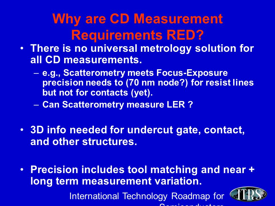 International Technology Roadmap for Semiconductors Why are CD Measurement Requirements RED.