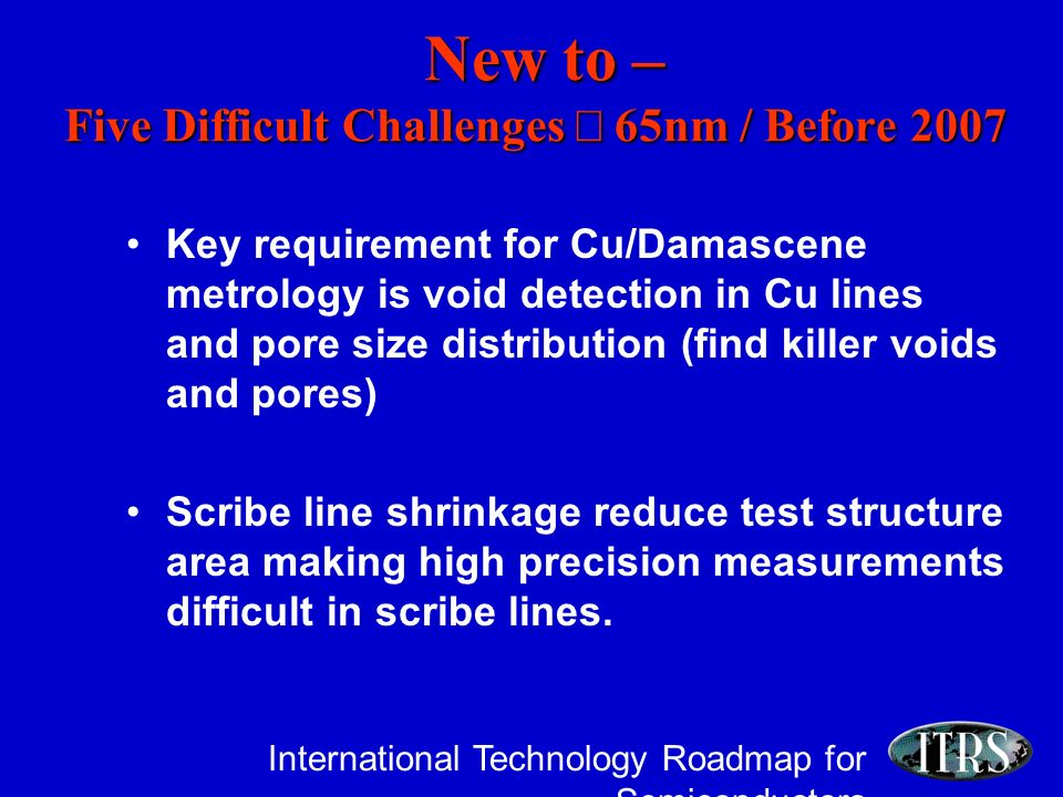 International Technology Roadmap for Semiconductors New to – Five Difficult Challenges 65nm / Before 2007 New to – Five Difficult Challenges 65nm / Before 2007 Key requirement for Cu/Damascene metrology is void detection in Cu lines and pore size distribution (find killer voids and pores) Scribe line shrinkage reduce test structure area making high precision measurements difficult in scribe lines.