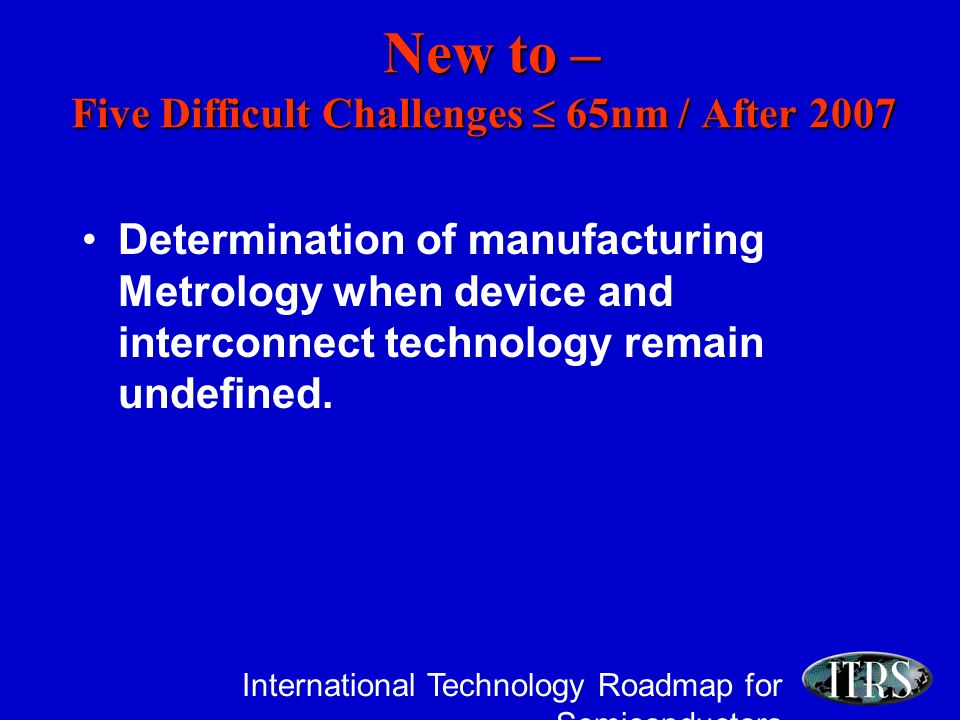 International Technology Roadmap for Semiconductors Determination of manufacturing Metrology when device and interconnect technology remain undefined.
