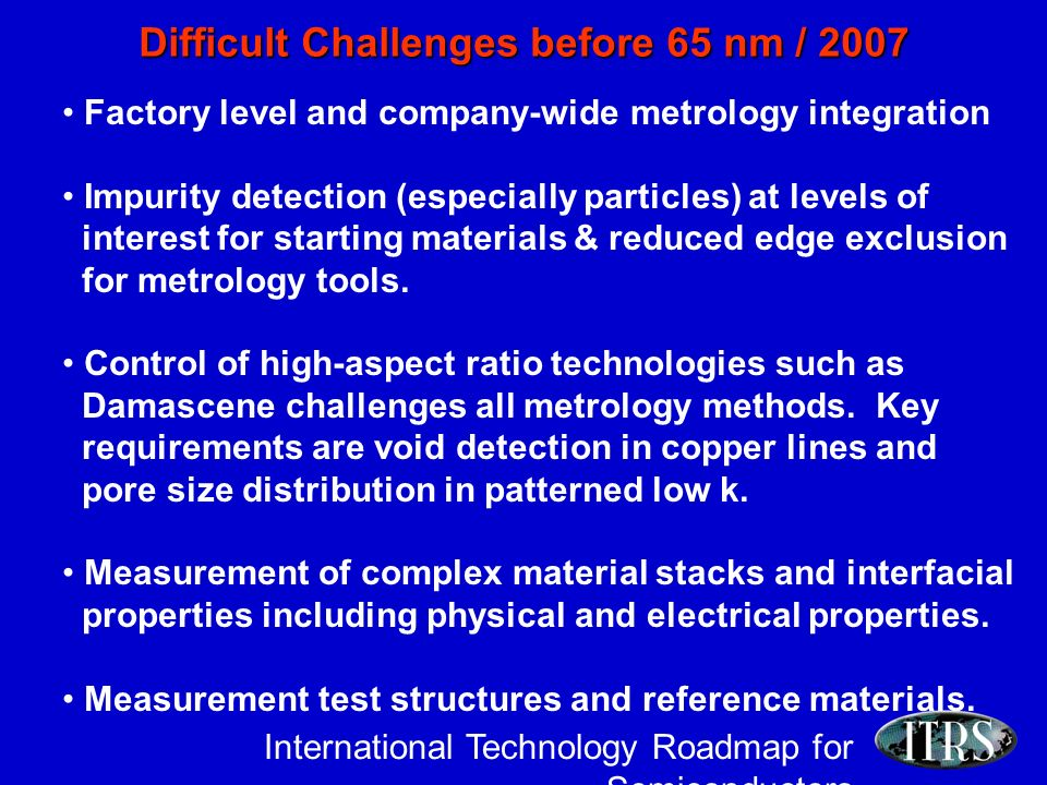International Technology Roadmap for Semiconductors Difficult Challenges before 65 nm / 2007 Factory level and company-wide metrology integration Impurity detection (especially particles) at levels of interest for starting materials & reduced edge exclusion for metrology tools.