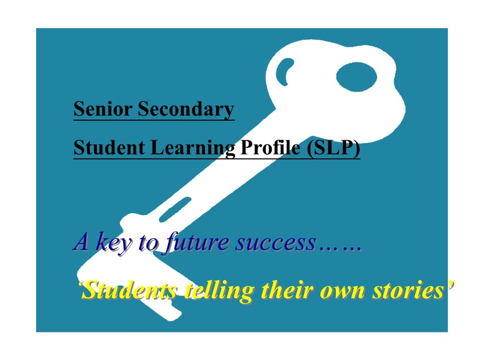 Senior Secondary Student Learning Profile (SLP) A key to future success…… Students telling their own stories A key to future success…… Students tellin
