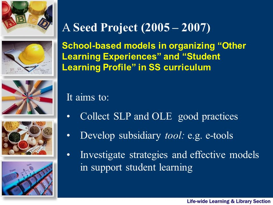 A Seed Project (2005 – 2007) School-based models in organizing Other Learning Experiences and Student Learning Profile in SS curriculum It aims to: Co