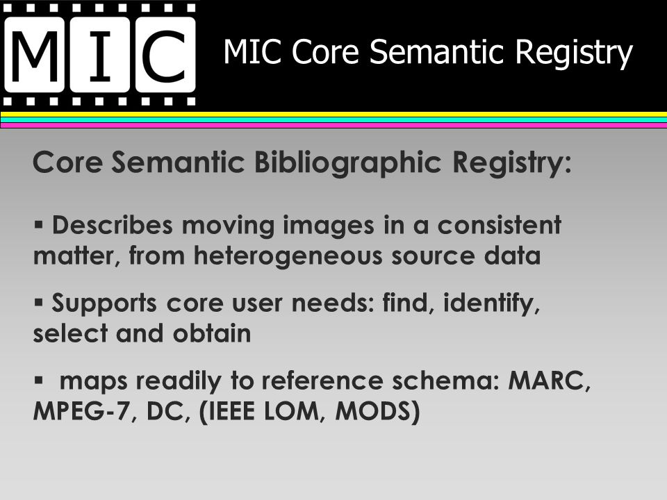 MIC Core Semantic Registry Core Semantic Bibliographic Registry: Describes moving images in a consistent matter, from heterogeneous source data Supports core user needs: find, identify, select and obtain maps readily to reference schema: MARC, MPEG-7, DC, (IEEE LOM, MODS)