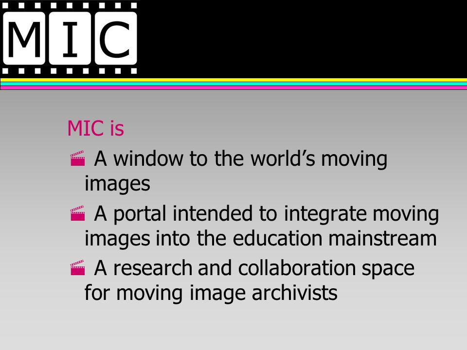 MIC is A window to the worlds moving images A portal intended to integrate moving images into the education mainstream A research and collaboration space for moving image archivists