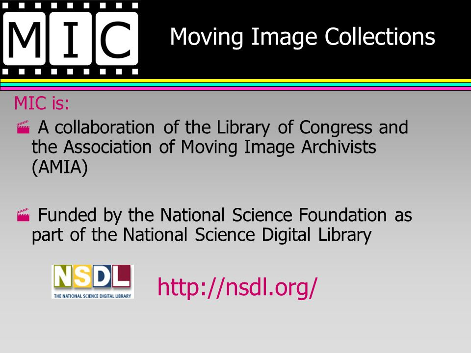 Moving Image Collections MIC is: A collaboration of the Library of Congress and the Association of Moving Image Archivists (AMIA) Funded by the National Science Foundation as part of the National Science Digital Library http://nsdl.org/
