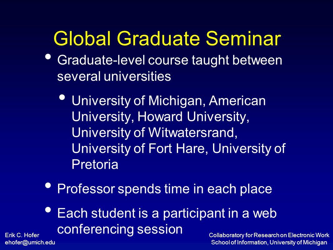 Erik C. Hofer ehofer@umich.edu Collaboratory for Research on Electronic Work School of Information, University of Michigan Global Graduate Seminar Gra