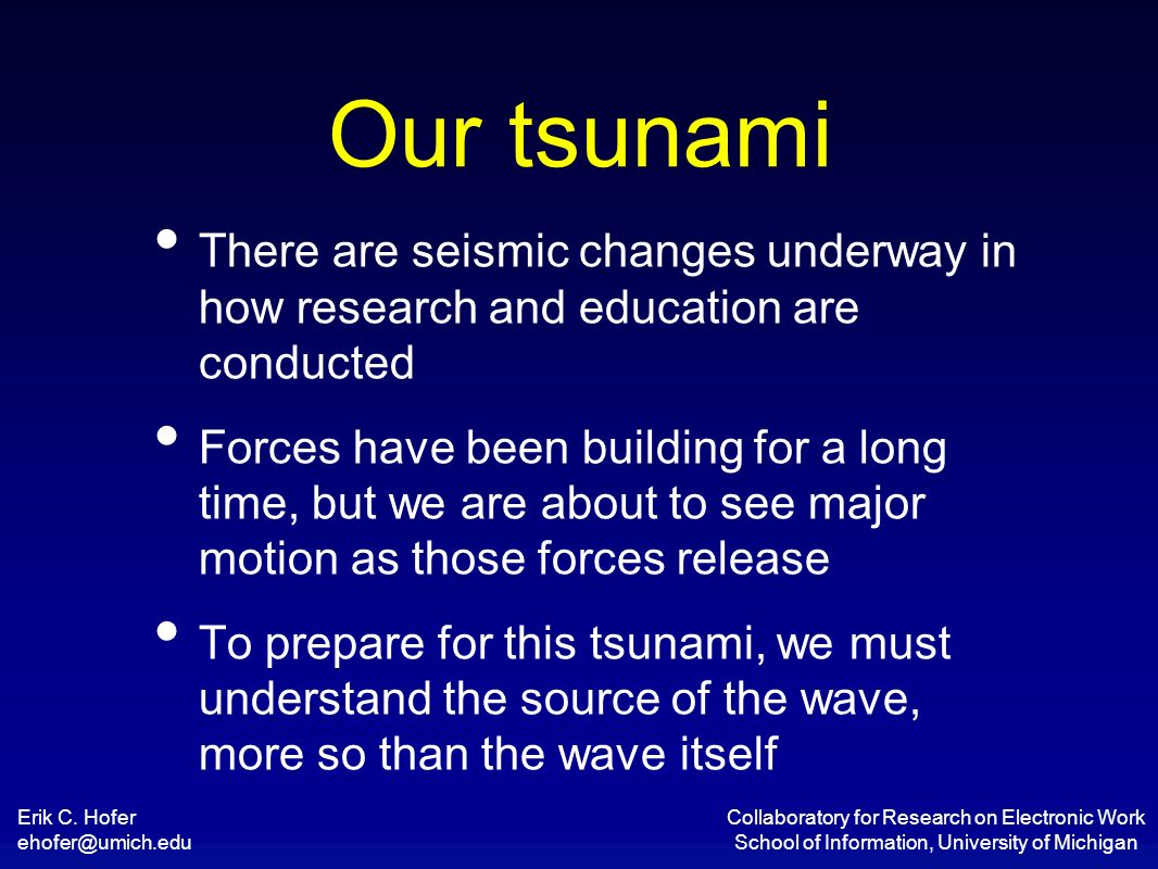 Erik C. Hofer ehofer@umich.edu Collaboratory for Research on Electronic Work School of Information, University of Michigan Our tsunami There are seism