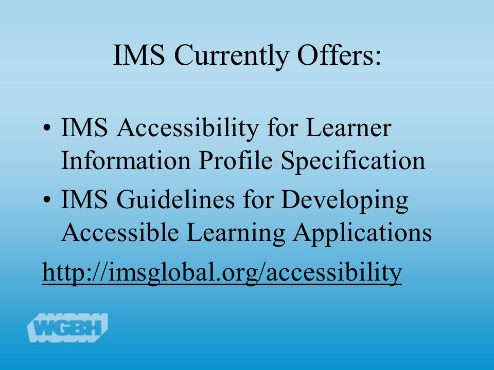 IMS Currently Offers: IMS Accessibility for Learner Information Profile Specification IMS Guidelines for Developing Accessible Learning Applications http://imsglobal.org/accessibility