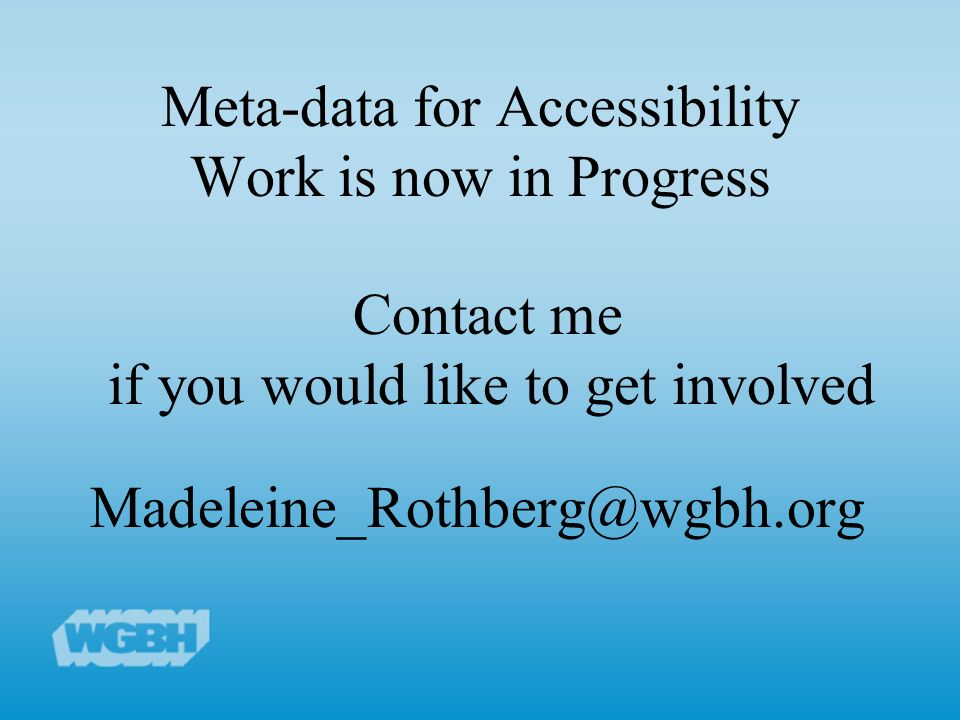 Meta-data for Accessibility Work is now in Progress Contact me if you would like to get involved Madeleine_Rothberg@wgbh.org