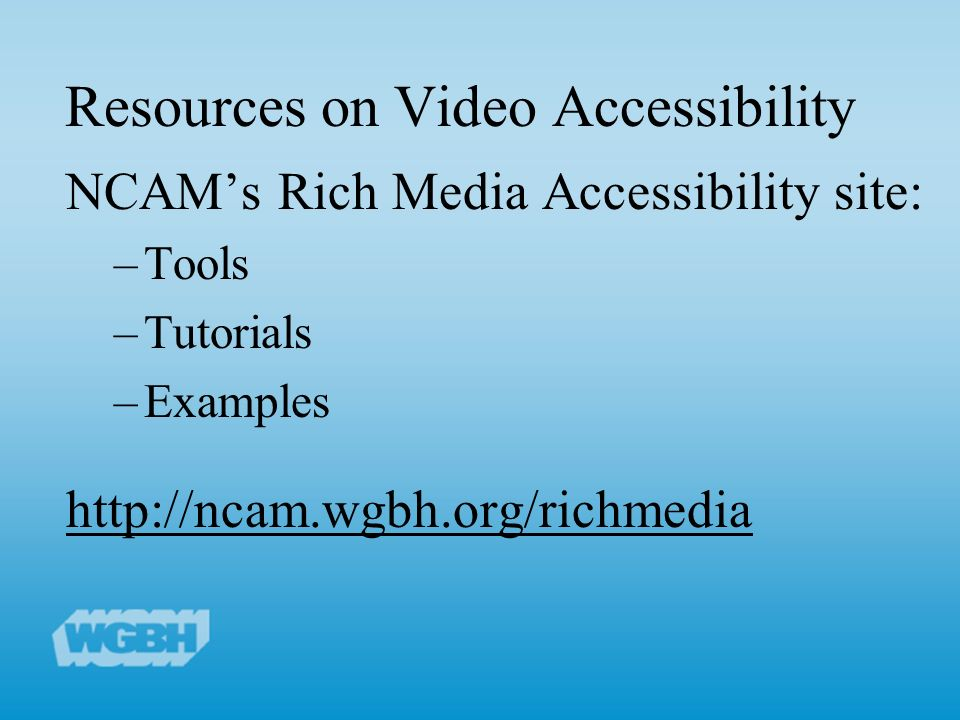 Resources on Video Accessibility NCAMs Rich Media Accessibility site: –Tools –Tutorials –Examples http://ncam.wgbh.org/richmedia