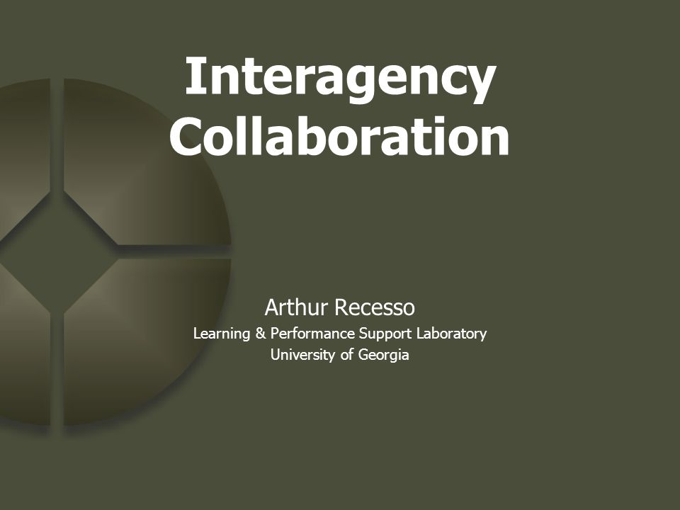 Interagency Collaboration Arthur Recesso Learning & Performance Support Laboratory University of Georgia