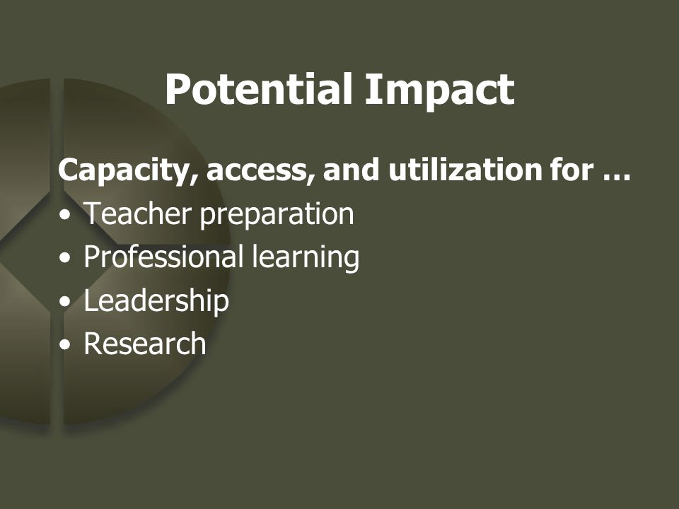 Potential Impact Capacity, access, and utilization for … Teacher preparation Professional learning Leadership Research