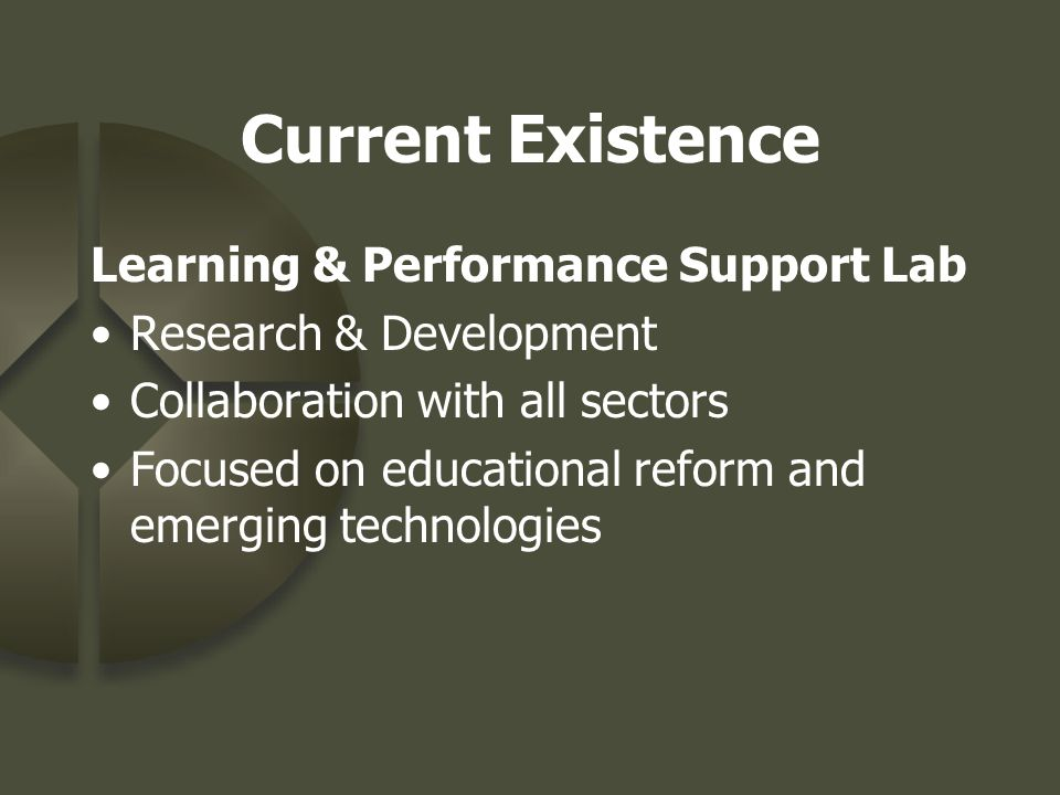 Current Existence Learning & Performance Support Lab Research & Development Collaboration with all sectors Focused on educational reform and emerging technologies