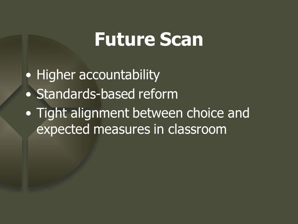 Future Scan Higher accountability Standards-based reform Tight alignment between choice and expected measures in classroom
