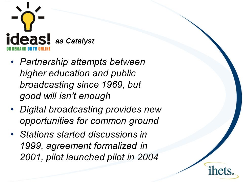 as Catalyst Partnership attempts between higher education and public broadcasting since 1969, but good will isnt enough Digital broadcasting provides new opportunities for common ground Stations started discussions in 1999, agreement formalized in 2001, pilot launched pilot in 2004