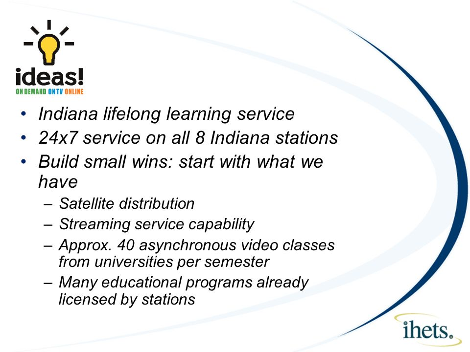 Goals Indiana lifelong learning service 24x7 service on all 8 Indiana stations Build small wins: start with what we have –Satellite distribution –Streaming service capability –Approx.