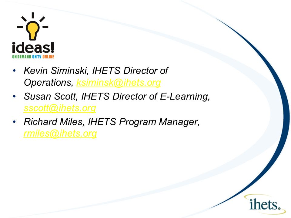 Kevin Siminski, IHETS Director of Operations, ksiminsk@ihets.orgksiminsk@ihets.org Susan Scott, IHETS Director of E-Learning, sscott@ihets.org sscott@ihets.org Richard Miles, IHETS Program Manager, rmiles@ihets.org rmiles@ihets.org