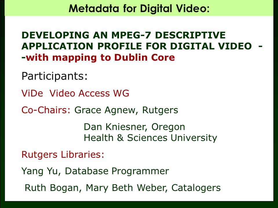 Metadata for Digital Video: DEVELOPING AN MPEG-7 DESCRIPTIVE APPLICATION PROFILE FOR DIGITAL VIDEO - -with mapping to Dublin Core Participants: ViDe Video Access WG Co-Chairs: Grace Agnew, Rutgers Dan Kniesner, Oregon Health & Sciences University Rutgers Libraries: Yang Yu, Database Programmer Ruth Bogan, Mary Beth Weber, Catalogers