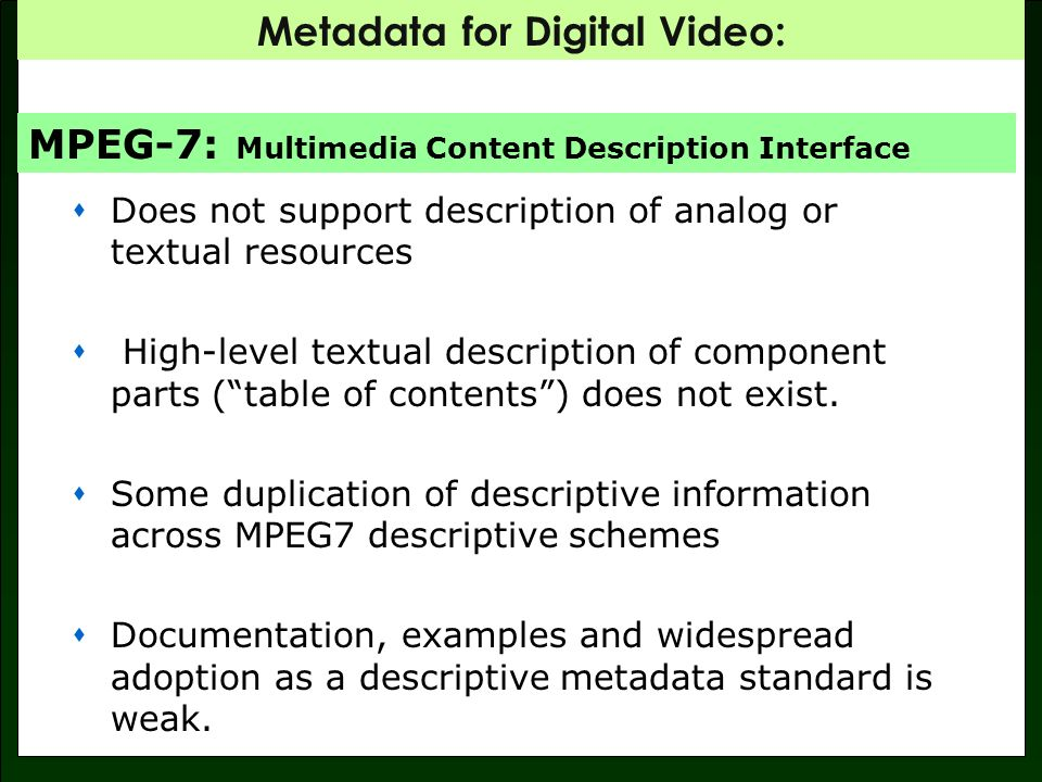 Metadata for Digital Video: Does not support description of analog or textual resources High-level textual description of component parts (table of contents) does not exist.