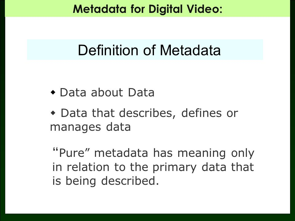 Metadata for Digital Video: Definition of Metadata Data about Data Data that describes, defines or manages data Pure metadata has meaning only in relation to the primary data that is being described.