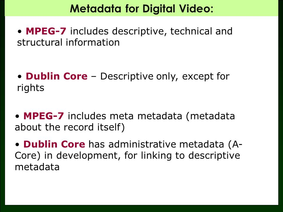 Metadata for Digital Video: MPEG-7 includes descriptive, technical and structural information Dublin Core – Descriptive only, except for rights MPEG-7 includes meta metadata (metadata about the record itself) Dublin Core has administrative metadata (A- Core) in development, for linking to descriptive metadata
