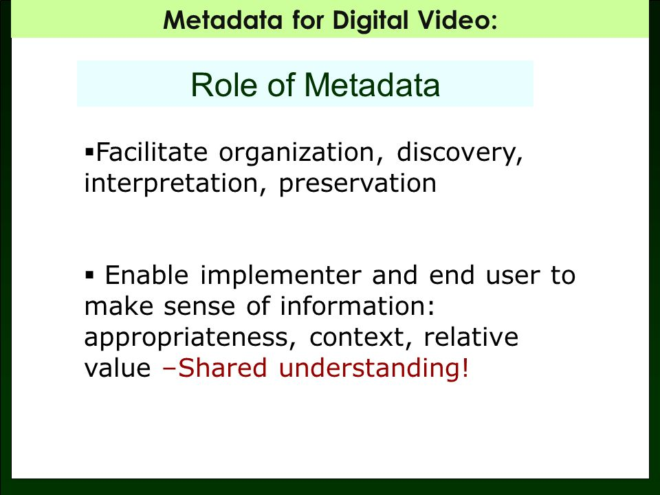 Metadata for Digital Video: Role of Metadata Facilitate organization, discovery, interpretation, preservation Enable implementer and end user to make sense of information: appropriateness, context, relative value –Shared understanding!