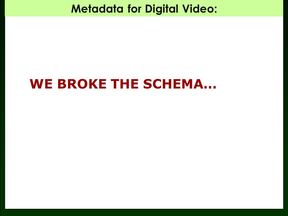 Metadata for Digital Video: WE BROKE THE SCHEMA…