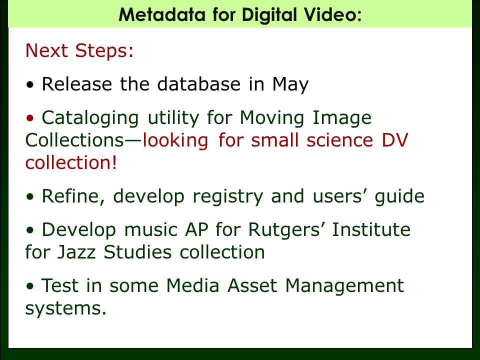 Metadata for Digital Video: Next Steps: Release the database in May Cataloging utility for Moving Image Collectionslooking for small science DV collection.