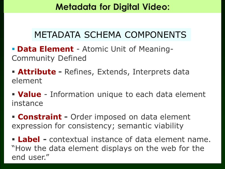 Metadata for Digital Video: METADATA SCHEMA COMPONENTS Data Element - Atomic Unit of Meaning- Community Defined Attribute - Refines, Extends, Interprets data element Value - Information unique to each data element instance Constraint - Order imposed on data element expression for consistency; semantic viability Label - contextual instance of data element name.