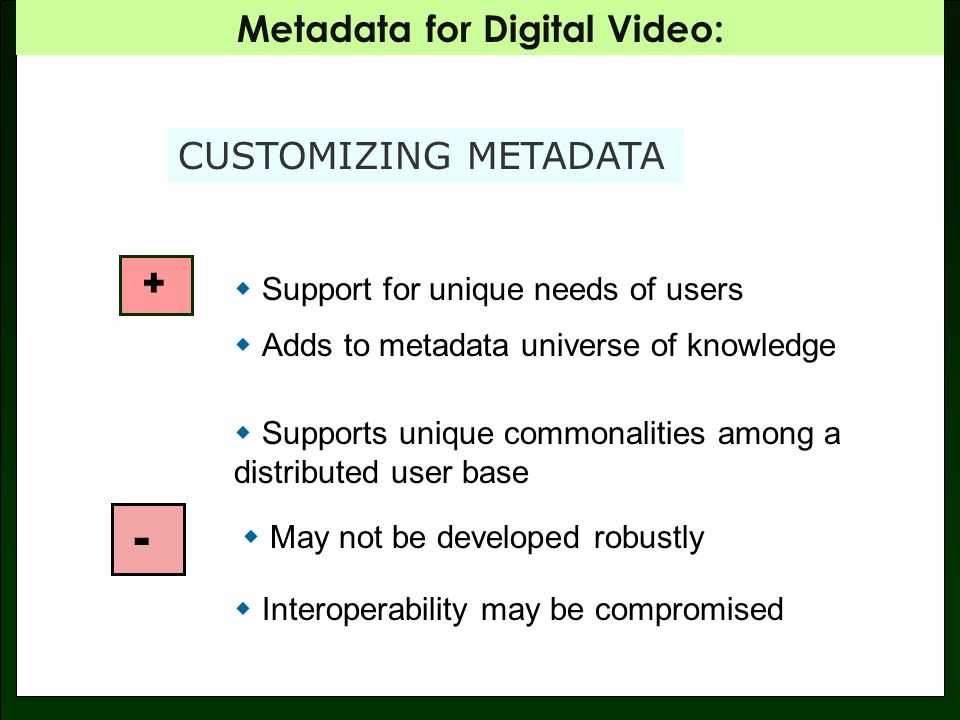 Metadata for Digital Video: CUSTOMIZING METADATA + Support for unique needs of users Adds to metadata universe of knowledge Supports unique commonalities among a distributed user base - May not be developed robustly Interoperability may be compromised