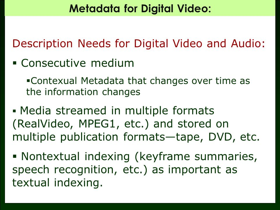 Metadata for Digital Video: Description Needs for Digital Video and Audio: Consecutive medium Contexual Metadata that changes over time as the information changes Media streamed in multiple formats (RealVideo, MPEG1, etc.) and stored on multiple publication formatstape, DVD, etc.
