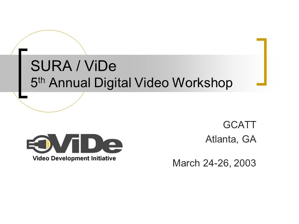 SURA / ViDe 5 th Annual Digital Video Workshop GCATT Atlanta, GA March 24-26, 2003