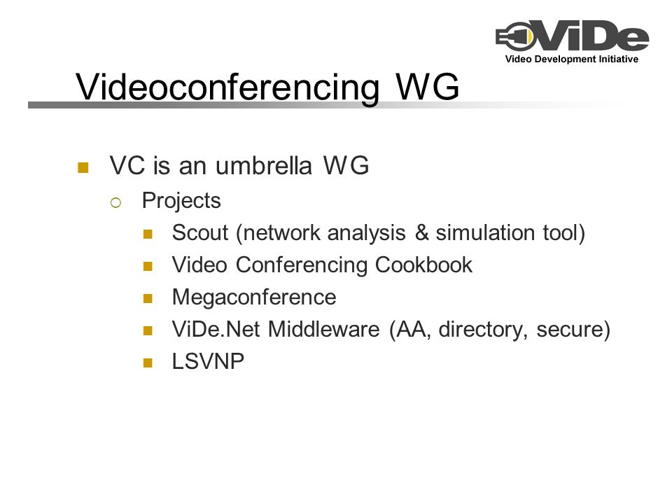 Videoconferencing WG VC is an umbrella WG Projects Scout (network analysis & simulation tool) Video Conferencing Cookbook Megaconference ViDe.Net Middleware (AA, directory, secure) LSVNP