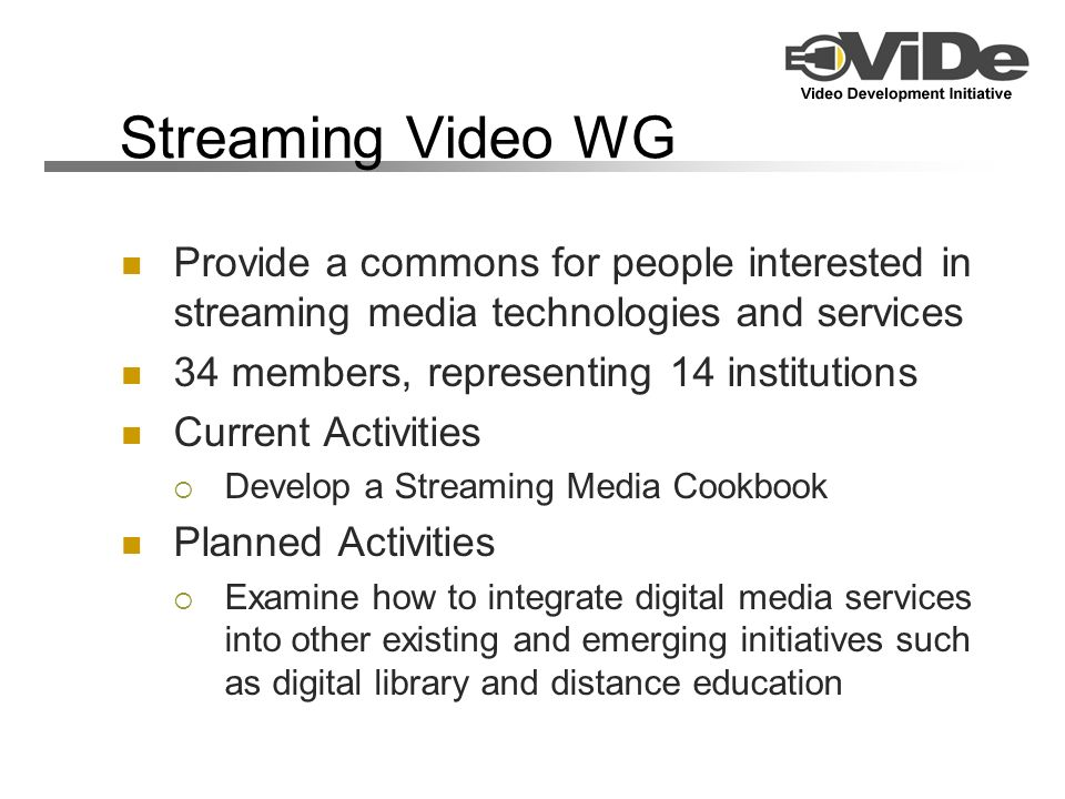 Streaming Video WG Provide a commons for people interested in streaming media technologies and services 34 members, representing 14 institutions Current Activities Develop a Streaming Media Cookbook Planned Activities Examine how to integrate digital media services into other existing and emerging initiatives such as digital library and distance education