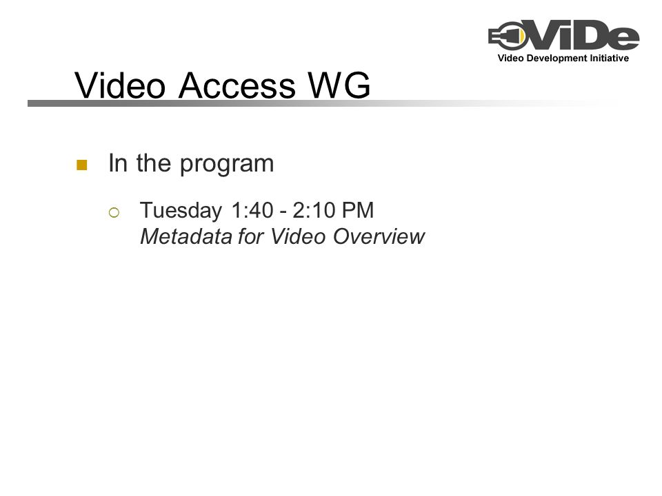 Video Access WG In the program Tuesday 1:40 - 2:10 PM Metadata for Video Overview