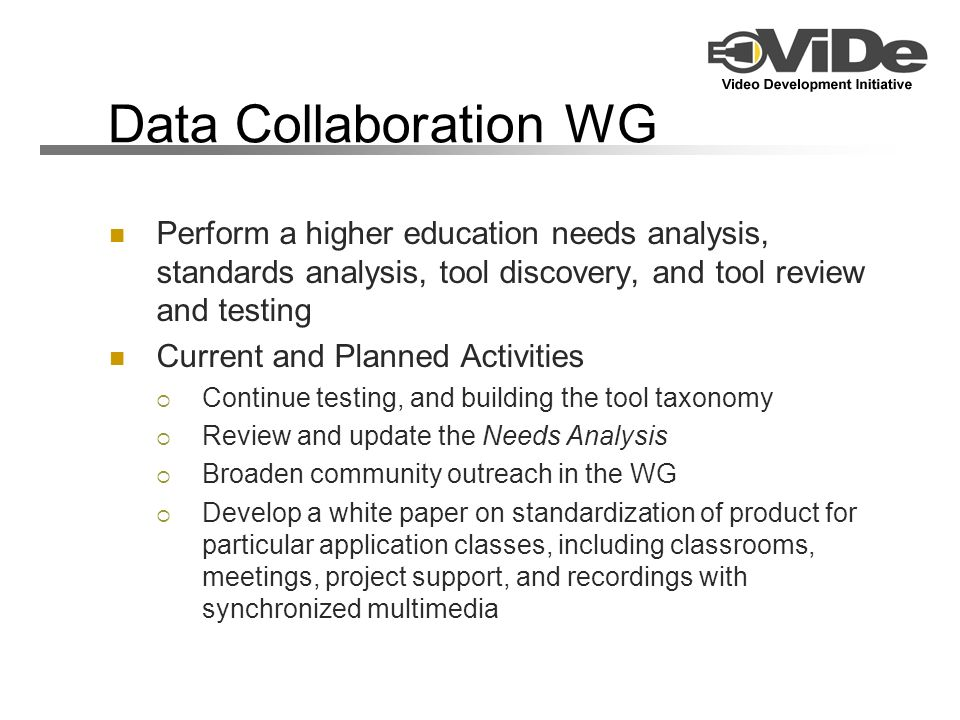 Data Collaboration WG Perform a higher education needs analysis, standards analysis, tool discovery, and tool review and testing Current and Planned Activities Continue testing, and building the tool taxonomy Review and update the Needs Analysis Broaden community outreach in the WG Develop a white paper on standardization of product for particular application classes, including classrooms, meetings, project support, and recordings with synchronized multimedia