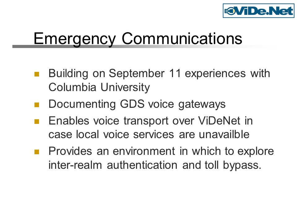 Emergency Communications Building on September 11 experiences with Columbia University Documenting GDS voice gateways Enables voice transport over ViDeNet in case local voice services are unavailble Provides an environment in which to explore inter-realm authentication and toll bypass.