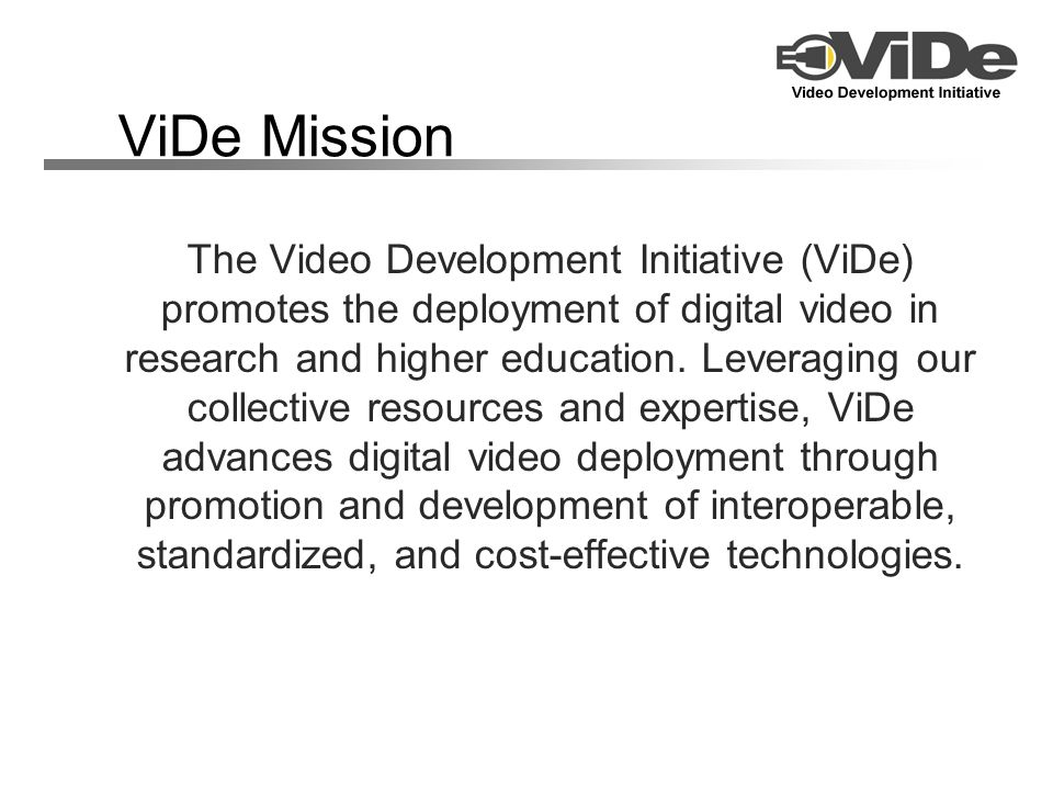 ViDe Mission The Video Development Initiative (ViDe) promotes the deployment of digital video in research and higher education. Leveraging our collect