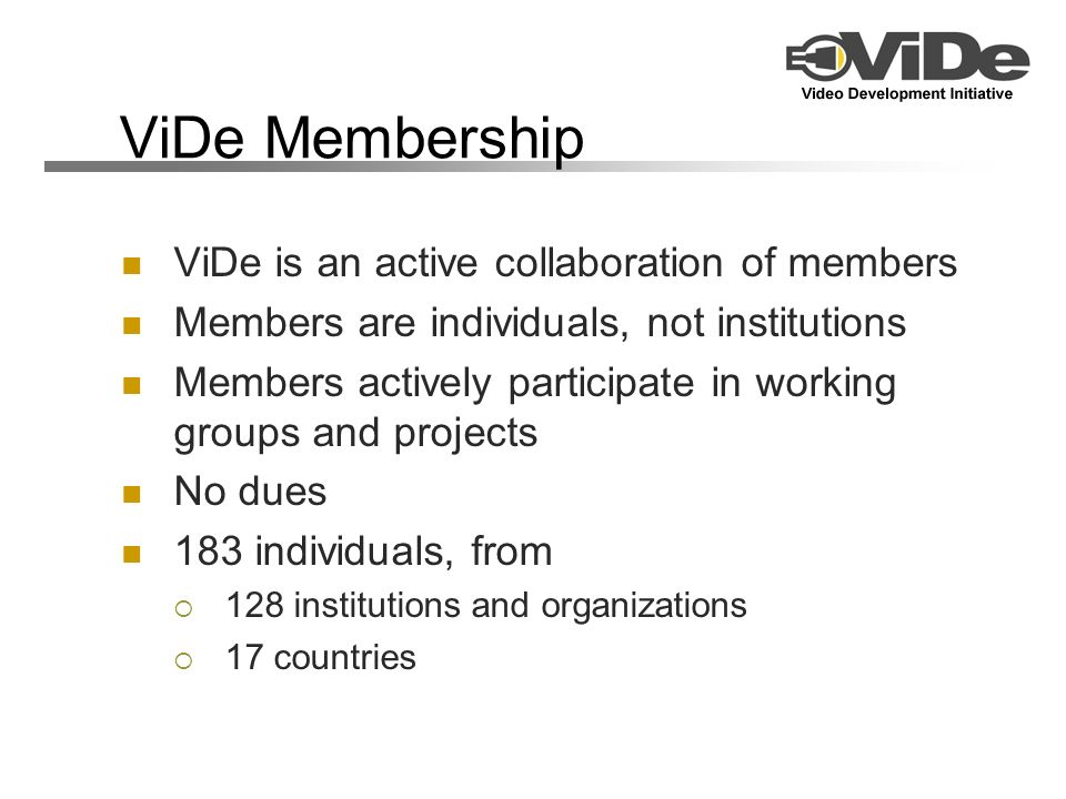 ViDe Membership ViDe is an active collaboration of members Members are individuals, not institutions Members actively participate in working groups an