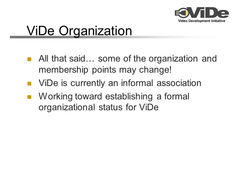 ViDe Organization All that said… some of the organization and membership points may change! ViDe is currently an informal association Working toward e