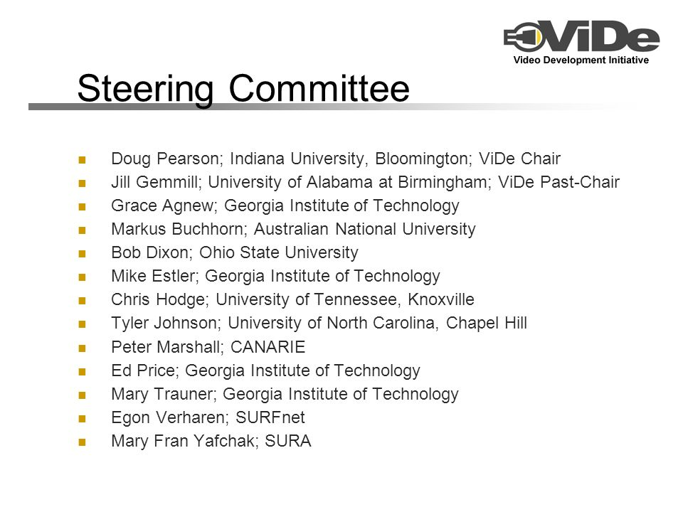 Steering Committee Doug Pearson; Indiana University, Bloomington; ViDe Chair Jill Gemmill; University of Alabama at Birmingham; ViDe Past-Chair Grace Agnew; Georgia Institute of Technology Markus Buchhorn; Australian National University Bob Dixon; Ohio State University Mike Estler; Georgia Institute of Technology Chris Hodge; University of Tennessee, Knoxville Tyler Johnson; University of North Carolina, Chapel Hill Peter Marshall; CANARIE Ed Price; Georgia Institute of Technology Mary Trauner; Georgia Institute of Technology Egon Verharen; SURFnet Mary Fran Yafchak; SURA