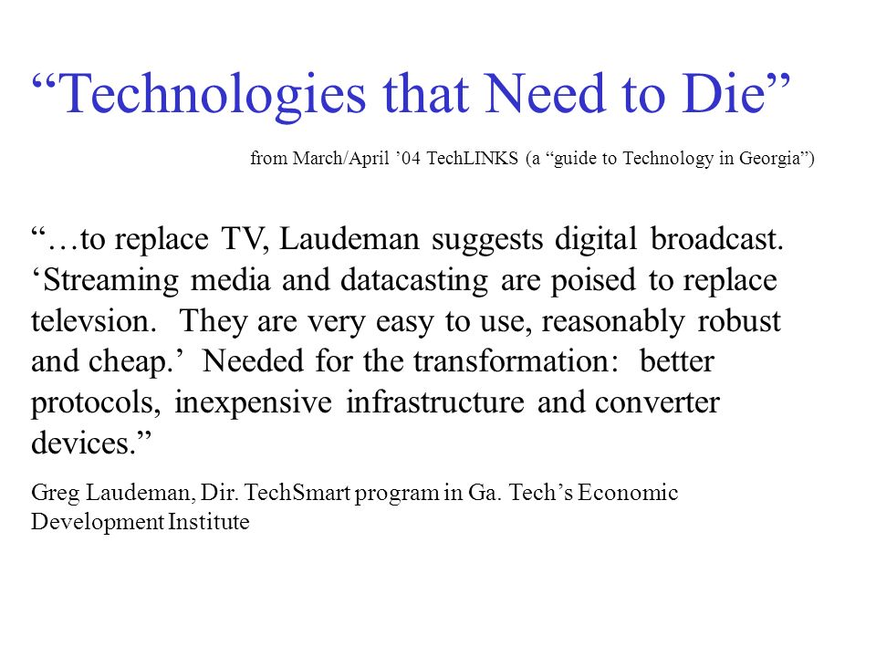Technologies that Need to Die from March/April 04 TechLINKS (a guide to Technology in Georgia) …to replace TV, Laudeman suggests digital broadcast.