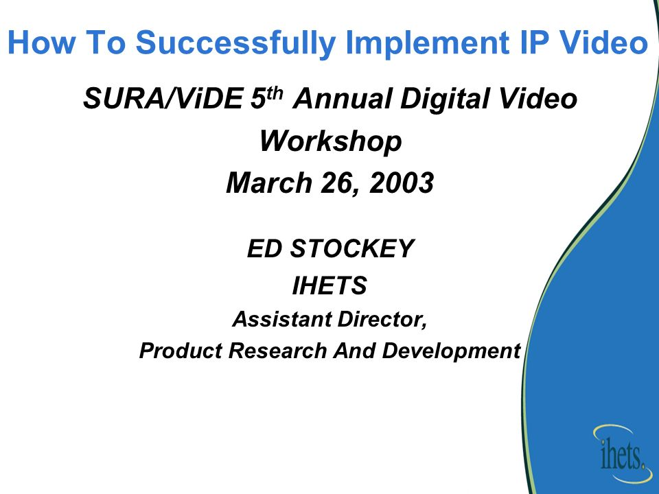 How To Successfully Implement IP Video SURA/ViDE 5 th Annual Digital Video Workshop March 26, 2003 ED STOCKEY IHETS Assistant Director, Product Research And Development