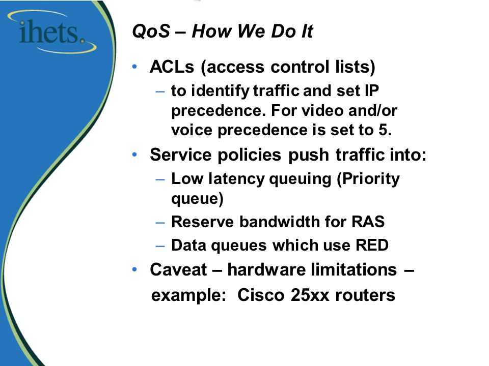 QoS – How We Do It ACLs (access control lists) –to identify traffic and set IP precedence.
