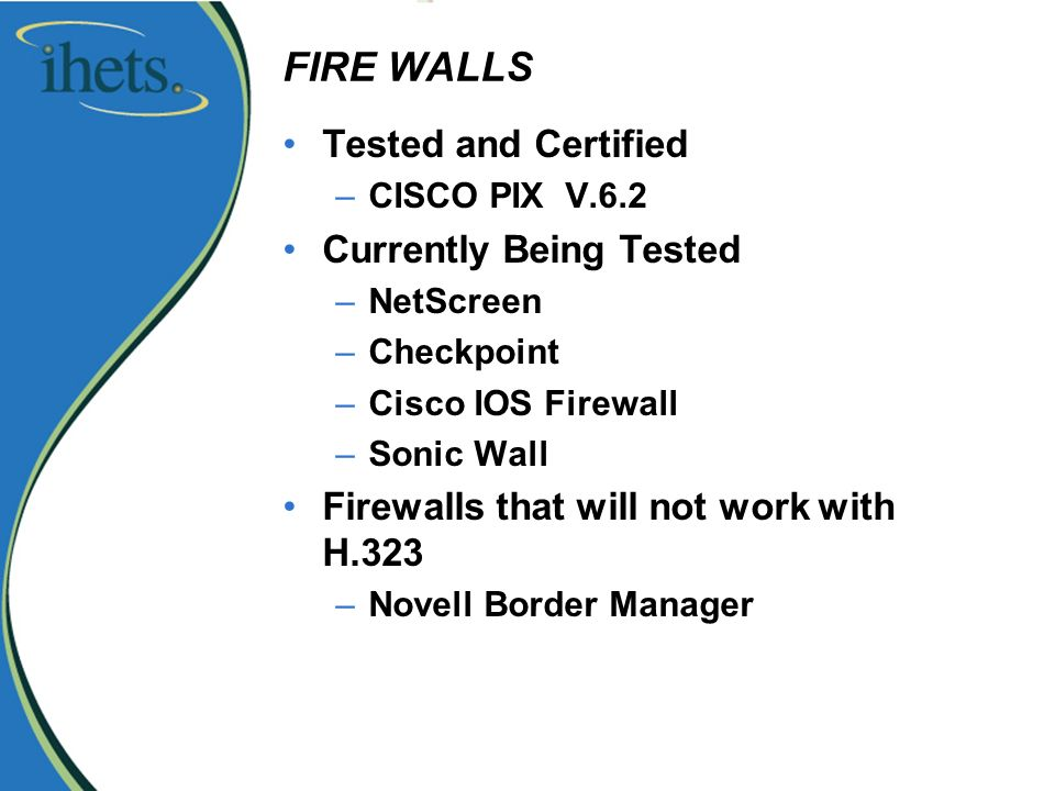 FIRE WALLS Tested and Certified –CISCO PIX V.6.2 Currently Being Tested –NetScreen –Checkpoint –Cisco IOS Firewall –Sonic Wall Firewalls that will not work with H.323 –Novell Border Manager