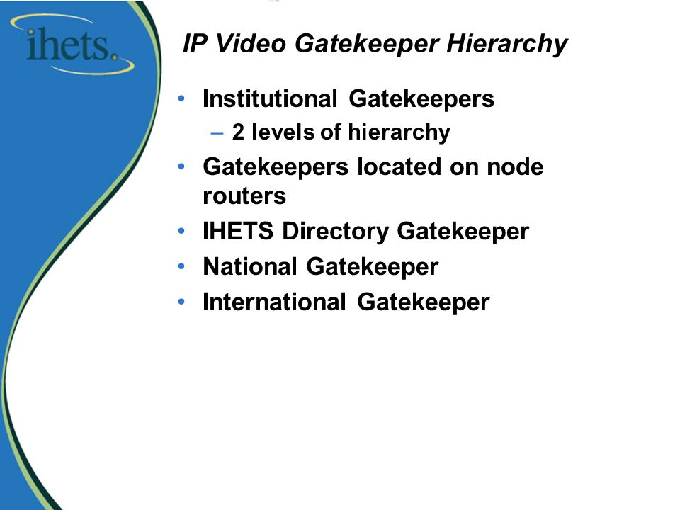 IP Video Gatekeeper Hierarchy Institutional Gatekeepers –2 levels of hierarchy Gatekeepers located on node routers IHETS Directory Gatekeeper National Gatekeeper International Gatekeeper