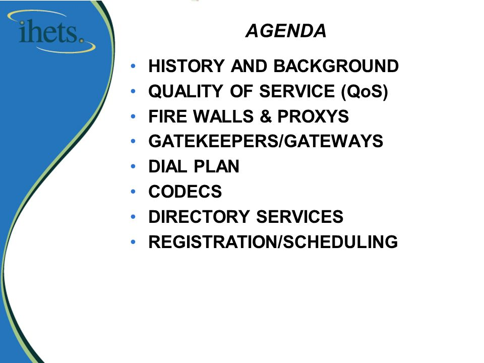AGENDA HISTORY AND BACKGROUND QUALITY OF SERVICE (QoS) FIRE WALLS & PROXYS GATEKEEPERS/GATEWAYS DIAL PLAN CODECS DIRECTORY SERVICES REGISTRATION/SCHEDULING