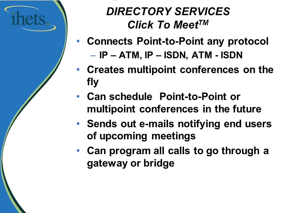 DIRECTORY SERVICES Click To Meet TM Connects Point-to-Point any protocol –IP – ATM, IP – ISDN, ATM - ISDN Creates multipoint conferences on the fly Can schedule Point-to-Point or multipoint conferences in the future Sends out e-mails notifying end users of upcoming meetings Can program all calls to go through a gateway or bridge