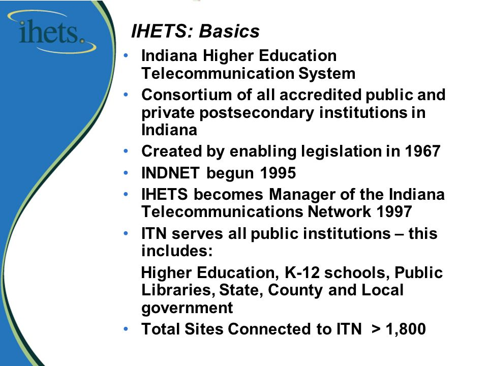 IHETS: Basics Indiana Higher Education Telecommunication System Consortium of all accredited public and private postsecondary institutions in Indiana Created by enabling legislation in 1967 INDNET begun 1995 IHETS becomes Manager of the Indiana Telecommunications Network 1997 ITN serves all public institutions – this includes: Higher Education, K-12 schools, Public Libraries, State, County and Local government Total Sites Connected to ITN > 1,800