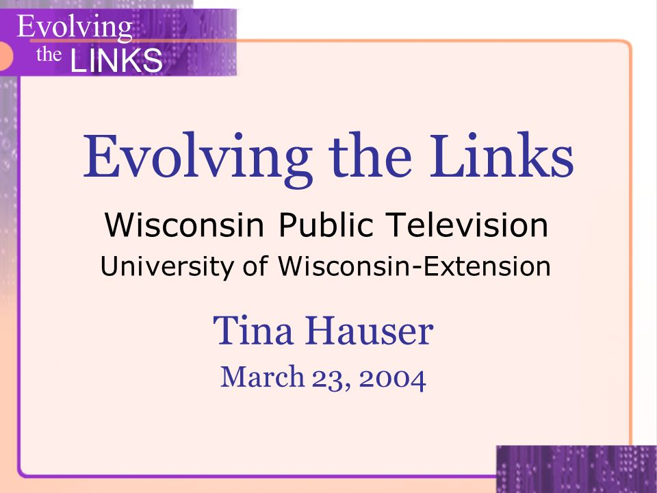 Evolving the LINKS Evolving the Links Wisconsin Public Television University of Wisconsin-Extension Tina Hauser March 23, 2004